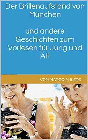 Der Brillenaufstand von München und andere Geschichten zum Vorlesen für Jung und Alt  by  Marco Ahlers