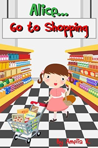 Series Kids book Alice...Go to Shopping: Bedtime Stories For Kids Ages 3-8,Bedtime Storybook,Childrens Books-Free Stories,Social skills for kids collection,Step ... Childrens Books - Free Stories 4)  by  Amelia K.