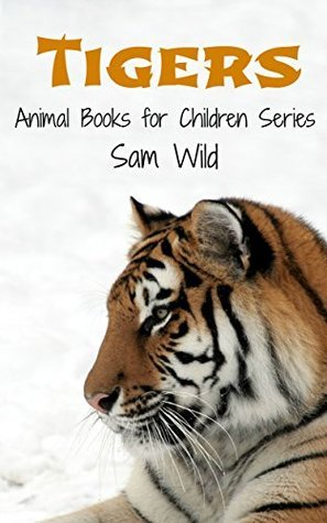 Books for Kids: Tigers: Animal Books for Children Series  by  Sam Wild