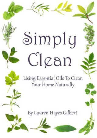 Simply Clean. Using Essential Oils To Clean Your Home Naturally  by  Lauren Hayes Gilbert