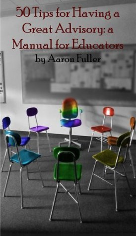 50 Tips for Having a Great Advisory: a Manual for Educators Aaron Fuller