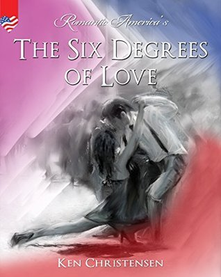 The Six Degrees Of Love from The Art Of Romance: The Six Degrees of Love! (Romantic America Book 29) Ken Christensen