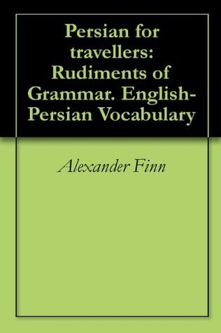 Persian for travellers: Rudiments of Grammar. English-Persian Vocabulary  by  Alexander Finn