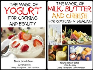 2 Books - The Magic of Milk, Butter and Cheese For Healing and Cooking - The Magic of Yogurt For Cooking and Beauty (Health Learning Series Book 53)  by  Dueep J. Singh