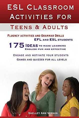 ESL Classroom Activities for Teens and Adults: ESL games, fluency activities and grammar drills for EFL and ESL students. Shelley Vernon