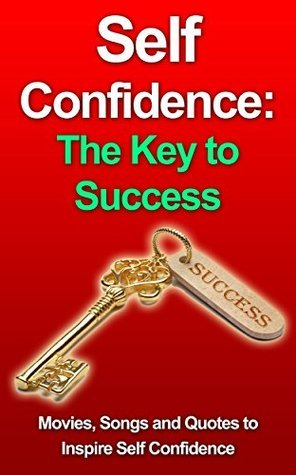 Self-Confidence: The Key to Success--Movies, Songs and Quotes to Inspire Self-Confidence  by  G. Hunter
