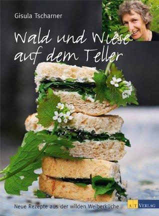 Wald und Wiese auf dem Teller: Neue Rezepte aus der wilden Weiberküche Gisula Tscharner