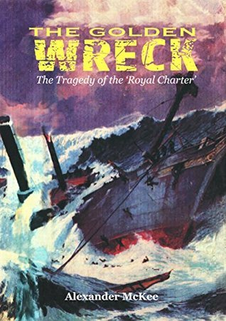 THE GOLDEN WRECK: THE TRAGEDY OF THE ROYAL CHARTER  by  Alexander McKee