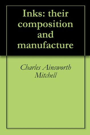 Inks: their composition and manufacture Charles Ainsworth Mitchell
