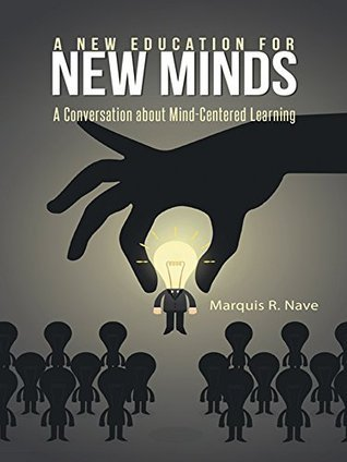 A New Education for New Minds: A Conversation about Mind-Centered Learning Marquis R Nave