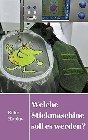 Welche Stickmaschine soll es werden?: Auswahlhilfe beim Kauf einer Stickmaschine Silke Hupka