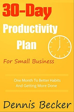 The 30-Day Productivity Plan For Small Business: One Month To Better Habits, No Procrastination, And Getting More Done (Power In Productivity Book 1)  by  Dennis Becker