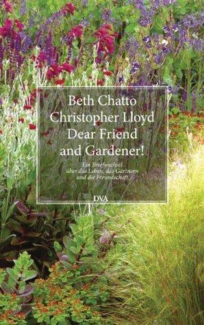 Dear Friend and Gardener!: Ein Briefwechsel über das Leben, das Gärtnern und die Freundschaft Beth Chatto