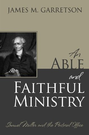 An Able and Faithful Ministry: Samuel Miller and the Pastoral Office James M Garretson
