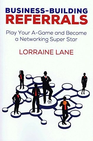 Business-Building Referrals: Play Your A-Game and Become a Networking Super Star  by  Lorraine Lane