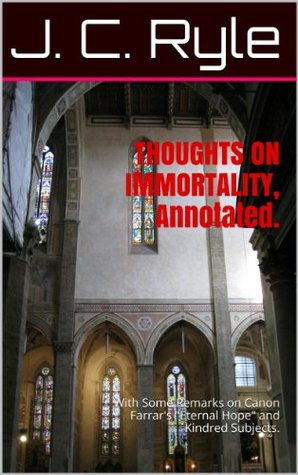 THOUGHTS ON IMMORTALITY, Annotated.: With Some Remarks on Canon Farrars Eternal Hope and Kindred Subjects.  by  J.C. Ryle
