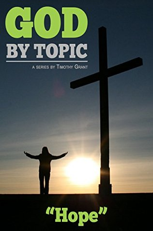 God Topic - Hope: Gods Word, By Topic, At Your Fingertips by Timothy Grant
