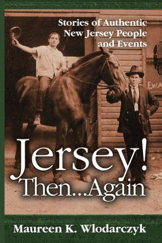 Jersey! Then . . . Again: Stories of Authentic New Jersey People and Events  by  Maureen K Wlodarczyk