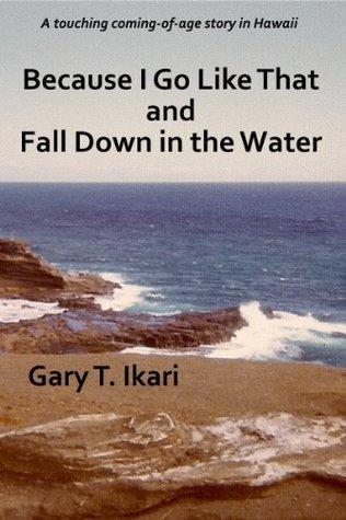 Because I Go Like That and Fall Down in the Water Gary Ikari