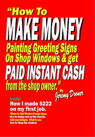How to Make Money Painting Greeting Signs On Shop Windows And Get Paid Instant Cash from the Shop Owners.: Inside: How I made $222 on my first job. Jeremy Dooner