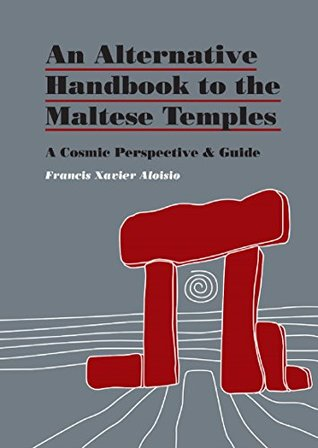 An Alternative Handbook to the Maltese Temples: A Cosmic Perspective and Self Guidebook  by  Francis X. Aloisio