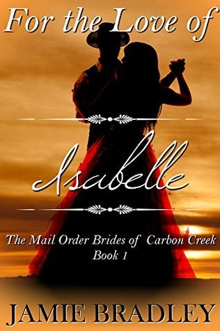 For the Love of Isabelle (The Mail Order Brides of Carbon Creek Book 1)  by  Jamie Bradley