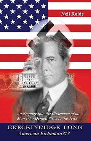 Breckinridge Long, American Eichmann???: An Enquiry into the Character of the Man Who Denied Visas to the Jews Neil Rolde