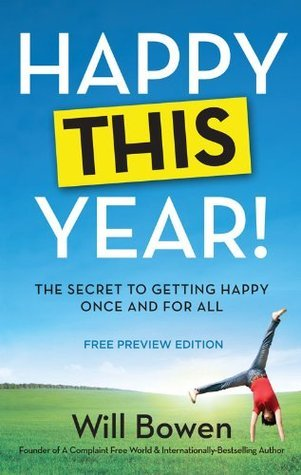 Happy This Year! The Secret to Getting Happy Once and For All Will Bowen