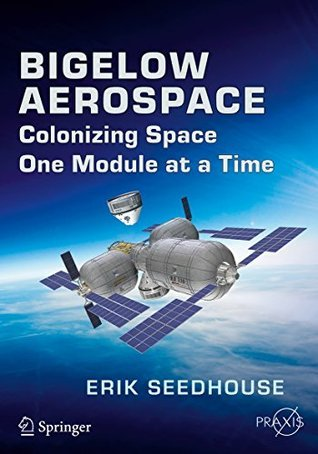 Bigelow Aerospace: Colonizing Space One Module at a Time (Springer Praxis Books / Space Exploration) Erik Seedhouse