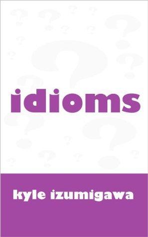 idioms?  by  Kyle Izumigawa