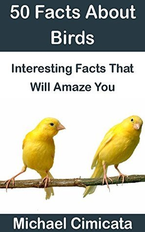 50 Facts About Birds: Interesting Facts That Will Amaze You  by  Michael Cimicata