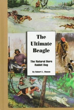 The Ultimate Beagle: The Natural Born Rabbit Dog Robert L. Mason