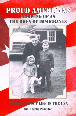 PROUD AMERICANS: GROWING UP AS CHILDREN OF IMMIGRANTS Judie Fertig Panneton