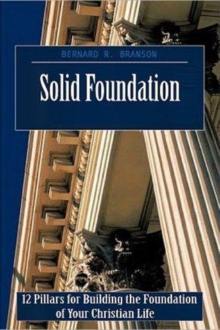 Solid Foundation: 12 Pillars for Building the Foundation of Your Christian Life Bernard R. Branson