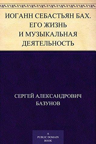 Иоганн Себастьян Бах. Его жизнь и музыкальная деятельность Сергей Александрович Базунов