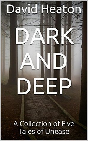 Dark And Deep: A Collection of Five Tales of Unease  by  David Heaton
