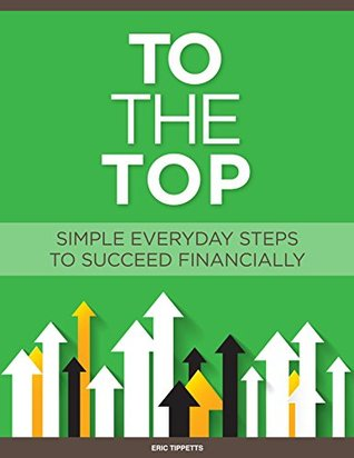 To The Top: Simple Everyday Steps To Succeed Financially Eric Tippetts