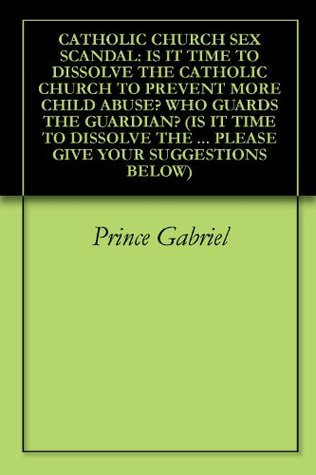 CATHOLIC CHURCH SEX SCANDAL: IS IT TIME TO DISSOLVE THE CATHOLIC CHURCH TO PREVENT MORE CHILD ABUSE? WHO GUARDS THE GUARDIAN? (IS IT TIME TO DISSOLVE THE ... PLEASE GIVE YOUR SUGGESTIONS BELOW Book 1)  by  Prince Gabriel