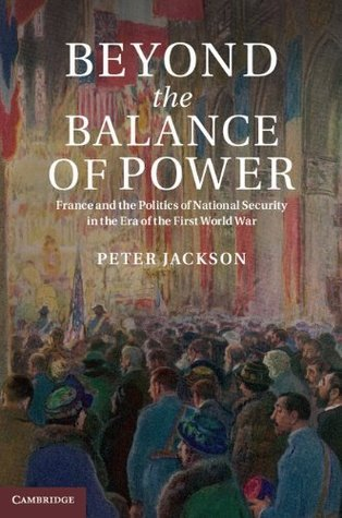 Beyond the Balance of Power: France and the Politics of National Security in the Era of the First World War Peter         Jackson