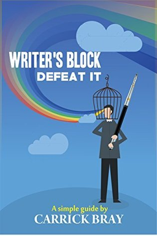 Writers Block - Defeat it!: A simple guide  by  Carrick Bray