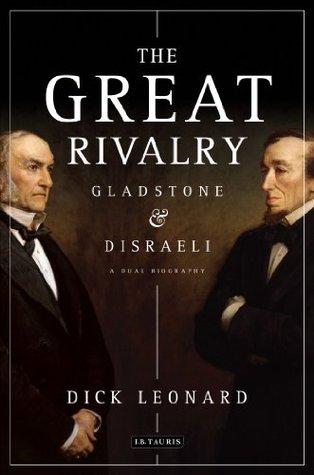 Great Rivalry, The: Gladstone and Disraeli Dick Leonard