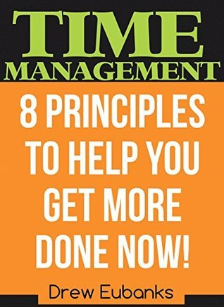 TIME MANAGEMENT: 8 Principles to Help You Get More Done NOW! (Unconditional Life #2) Drew Eubanks