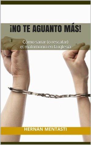 ¡No te aguanto más!: Cómo sanar (o rescatar) el matrimonio en la iglesia  by  Hernán Mentasti