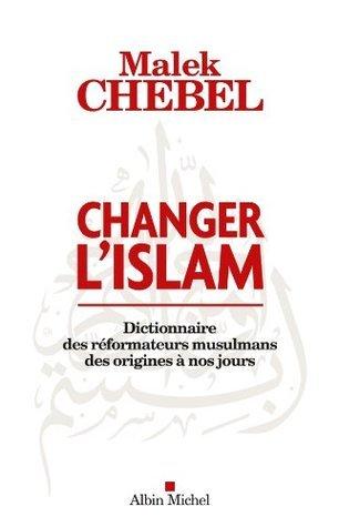 Changer lislam : Dictionnaire des réformateurs musulmans des origines à nos jours  by  Chebel Malek