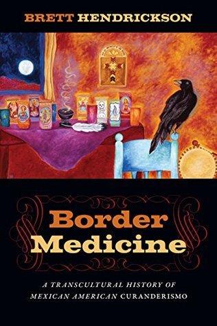 Border Medicine: A Transcultural History of Mexican American Curanderismo (North American Religions Series)  by  Brett Hendrickson