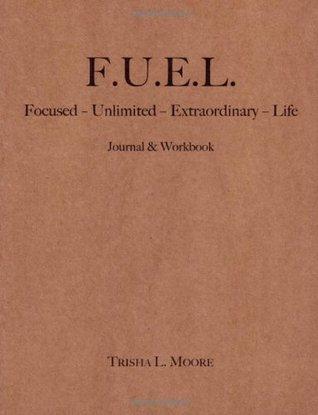 F.U.E.L.: Focused-Unlimited-Extraordinary-Life Trisha L. Moore