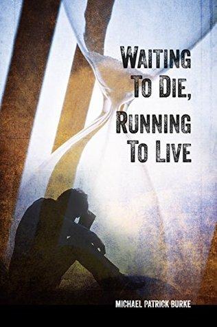 Waiting to Die, Running to Live Michael Patrick Burke
