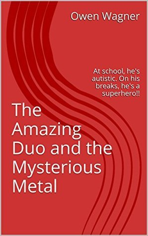 The Amazing Duo and the Mysterious Metal: At school, hes autistic. On his breaks, hes a superhero!! Owen Wagner