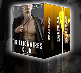 The Trillionaires Club Complete Collection (Erotic Alpha Male Dom Series)  by  J.D. Cirque