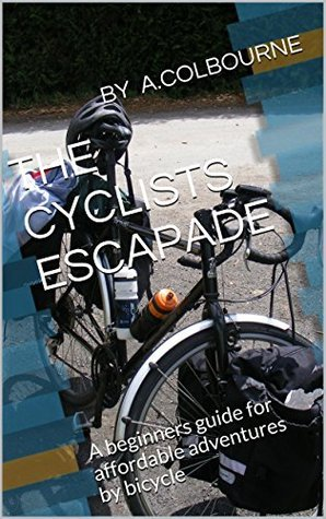 The cyclists escapade: A beginners guide for affordable adventures bicycle by A. COLBOURNE